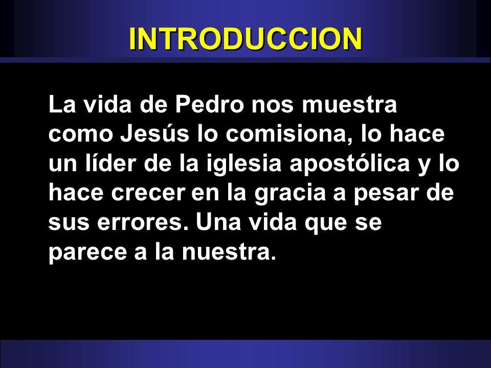 INTRODUCCION La vida de Pedro nos muestra como Jesús lo comisiona, lo hace un líder de la iglesia apostólica y lo hace crecer en la gracia a pesar de