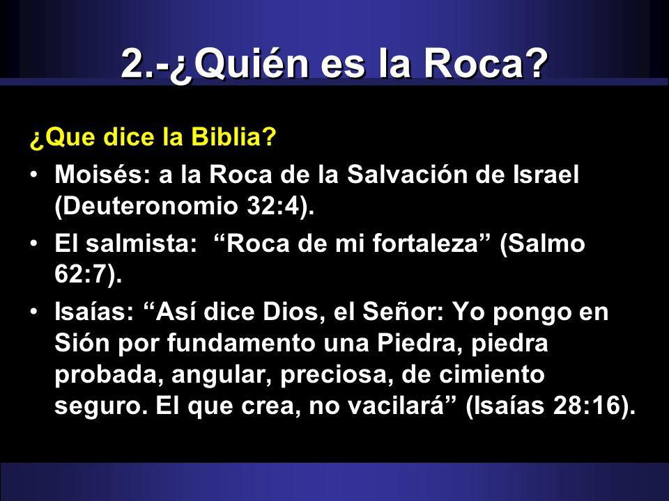 2.-¿Quién es la Roca? ¿Que dice la Biblia? Moisés: a la Roca de la Salvación de Israel (Deuteronomio 32:4). El salmista: Roca de mi fortaleza (Salmo 6