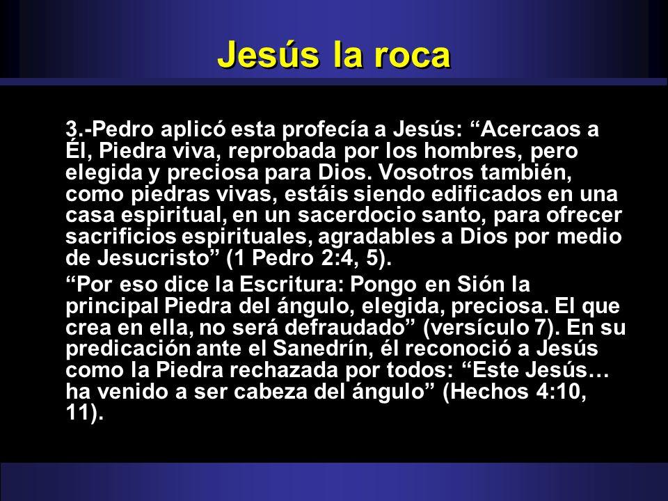 Jesús la roca 3.-Pedro aplicó esta profecía a Jesús: Acercaos a Él, Piedra viva, reprobada por los hombres, pero elegida y preciosa para Dios. Vosotro