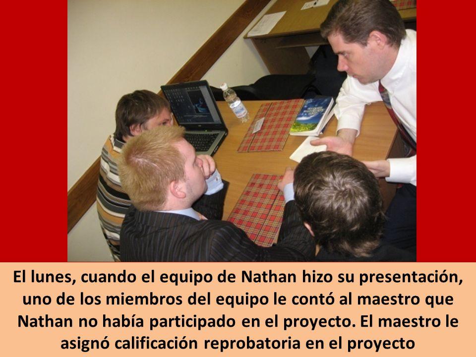 El lunes, cuando el equipo de Nathan hizo su presentación, uno de los miembros del equipo le contó al maestro que Nathan no había participado en el pr