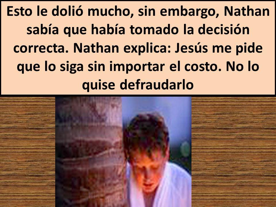 Esto le dolió mucho, sin embargo, Nathan sabía que había tomado la decisión correcta. Nathan explica: Jesús me pide que lo siga sin importar el costo.