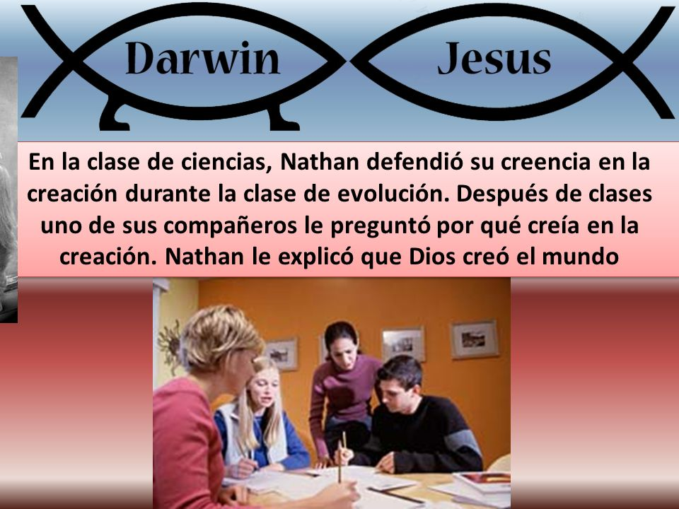 En la clase de ciencias, Nathan defendió su creencia en la creación durante la clase de evolución. Después de clases uno de sus compañeros le preguntó