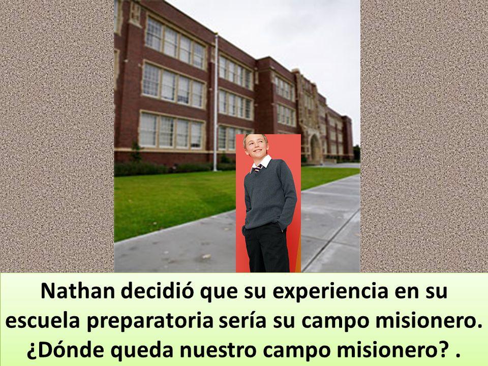 Nathan decidió que su experiencia en su escuela preparatoria sería su campo misionero. ¿Dónde queda nuestro campo misionero?.