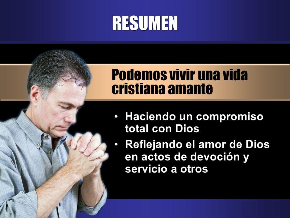 RESUMEN Podemos vivir una vida cristiana amante Haciendo un compromiso total con Dios Reflejando el amor de Dios en actos de devoción y servicio a otr
