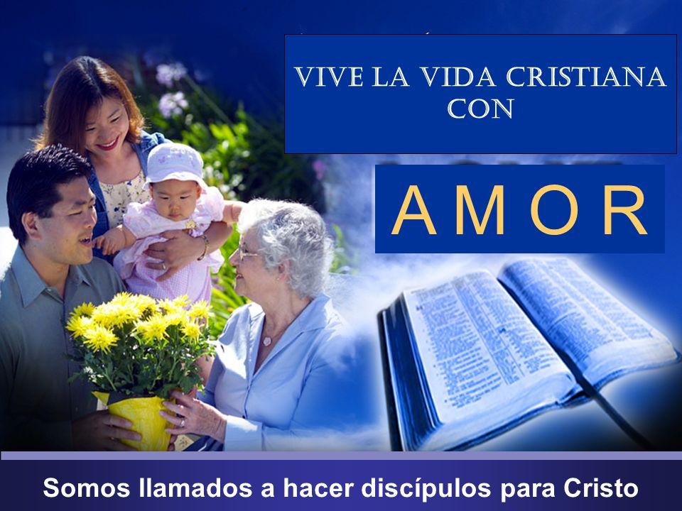 Somos llamados a hacer discípulos para Cristo Vive la Vida Cristiana con A M O R