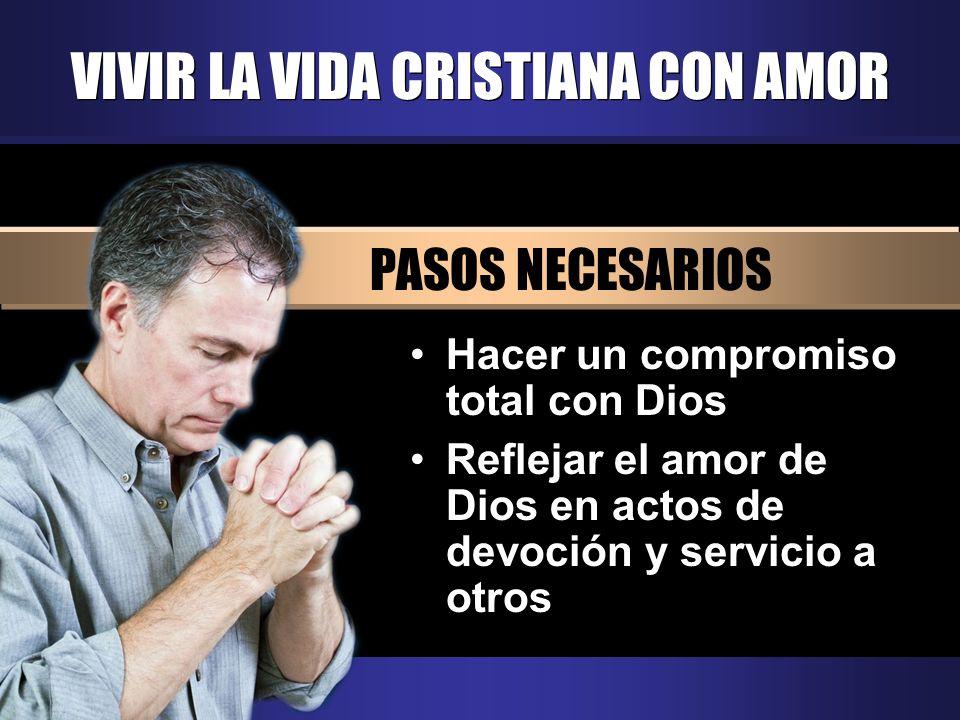 VIVIR LA VIDA CRISTIANA CON AMOR PASOS NECESARIOS Hacer un compromiso total con Dios Reflejar el amor de Dios en actos de devoción y servicio a otros