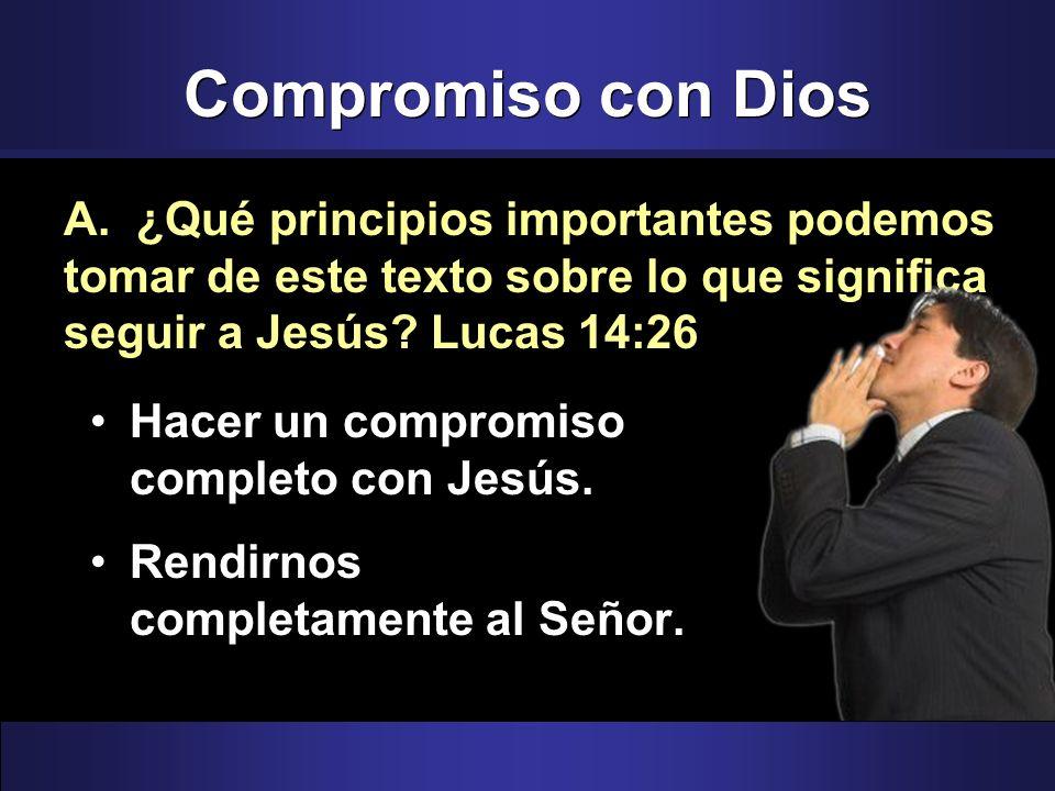 Compromiso con Dios Hacer un compromiso completo con Jesús. Rendirnos completamente al Señor. A. ¿Qué principios importantes podemos tomar de este tex
