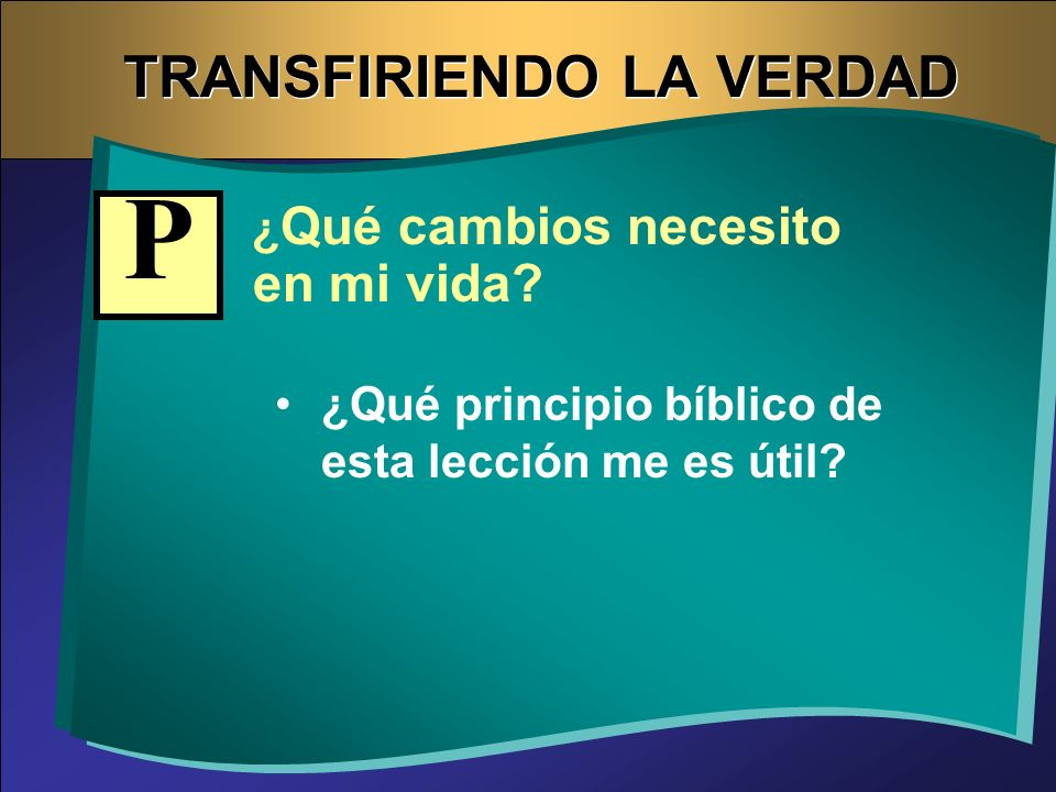 TRANSFIRIENDO LA VERDAD ¿ Qué cambios necesito en mi vida? ¿Qué principio bíblico de esta lección me es útil? P