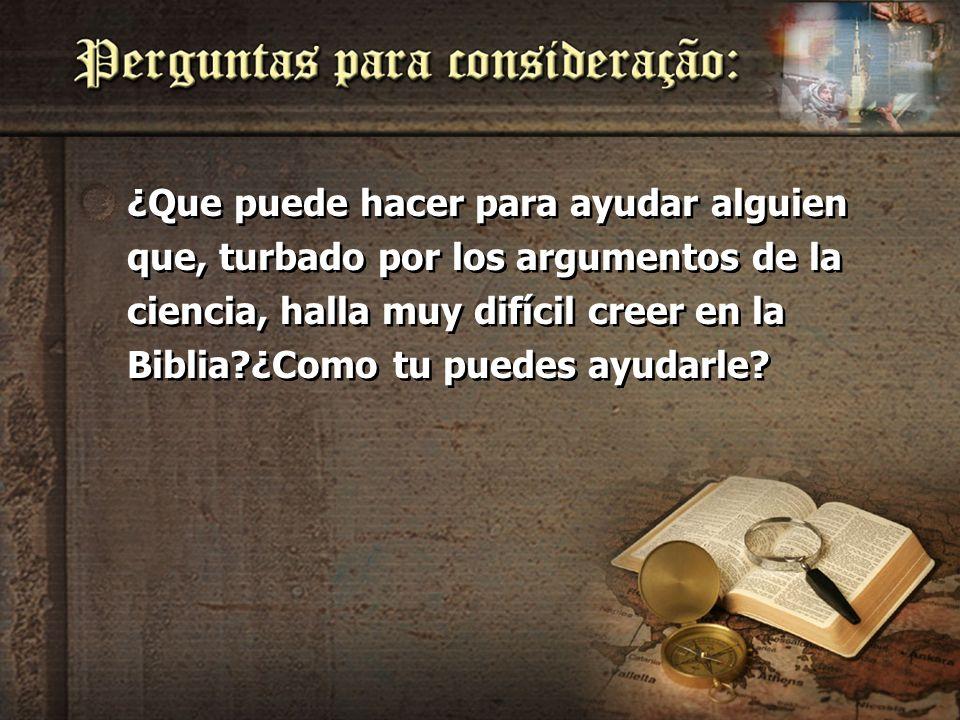 ¿Que puede hacer para ayudar alguien que, turbado por los argumentos de la ciencia, halla muy difícil creer en la Biblia?¿Como tu puedes ayudarle?