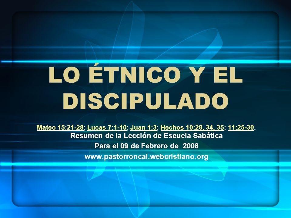 LO ÉTNICO Y EL DISCIPULADO Mateo 15:21-28Mateo 15:21-28; Lucas 7:1-10; Juan 1:3; Hechos 10:28, 34, 35; 11:25-30. Resumen de la Lección de Escuela Sabá