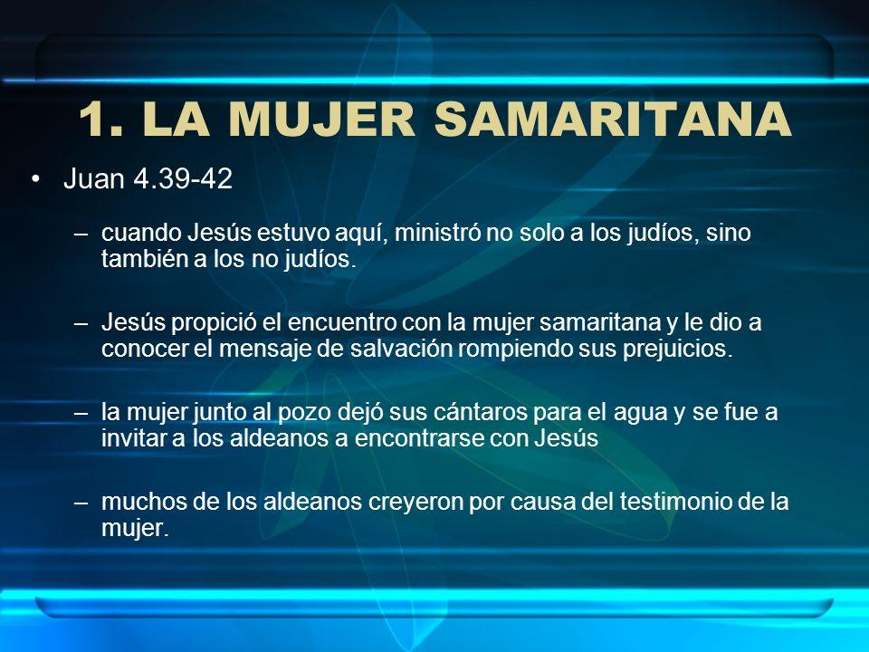 1. LA MUJER SAMARITANA Juan 4.39-42 –cuando Jesús estuvo aquí, ministró no solo a los judíos, sino también a los no judíos. –Jesús propició el encuent