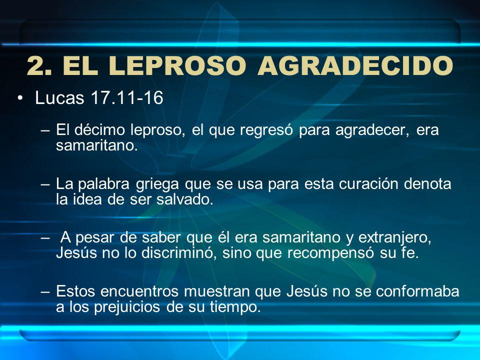2. EL LEPROSO AGRADECIDO Lucas 17.11-16 –El décimo leproso, el que regresó para agradecer, era samaritano. –La palabra griega que se usa para esta cur