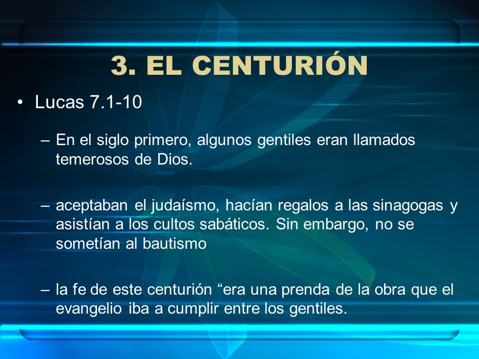 3. EL CENTURIÓN Lucas 7.1-10 –En el siglo primero, algunos gentiles eran llamados temerosos de Dios. –aceptaban el judaísmo, hacían regalos a las sina