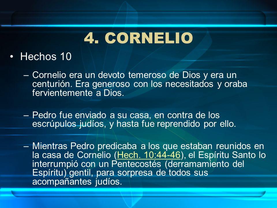 4. CORNELIO Hechos 10 –Cornelio era un devoto temeroso de Dios y era un centurión. Era generoso con los necesitados y oraba fervientemente a Dios. –Pe
