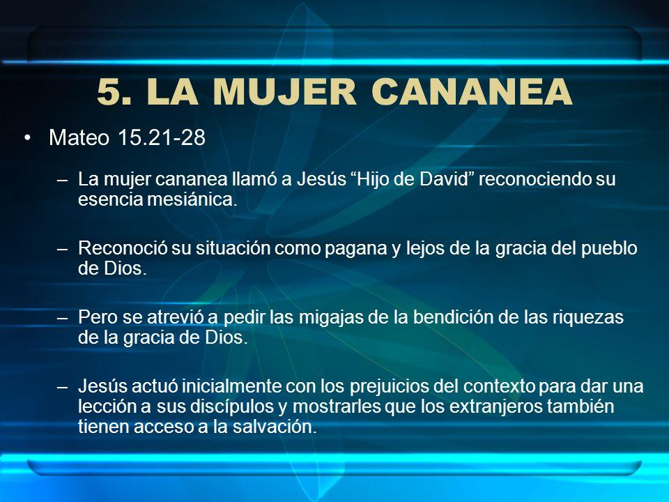 5. LA MUJER CANANEA Mateo 15.21-28 –La mujer cananea llamó a Jesús Hijo de David reconociendo su esencia mesiánica. –Reconoció su situación como pagan