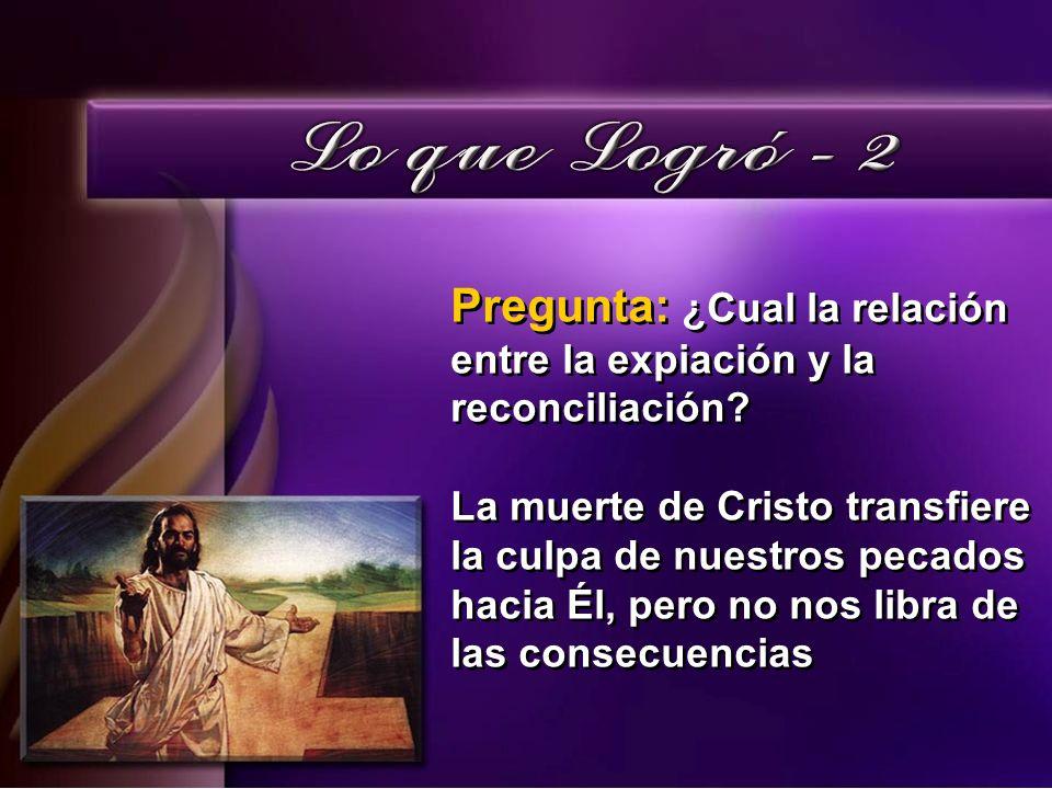 Pregunta: ¿Cual la relación entre la expiación y la reconciliación? La muerte de Cristo transfiere la culpa de nuestros pecados hacia Él, pero no nos