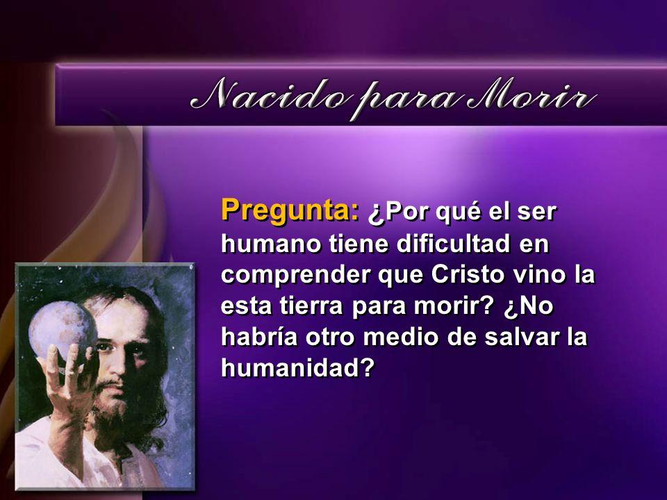 Pregunta: ¿ Por qué el ser humano tiene dificultad en comprender que Cristo vino la esta tierra para morir? ¿No habría otro medio de salvar la humanid