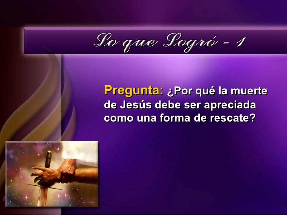 Pregunta: ¿Por qué la muerte de Jesús debe ser apreciada como una forma de rescate?