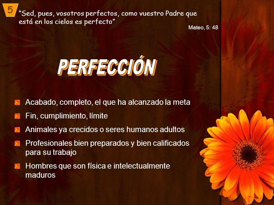 Sed, pues, vosotros perfectos, como vuestro Padre que está en los cielos es perfecto 5 Mateo, 5: 48 Acabado, completo, el que ha alcanzado la meta Fin