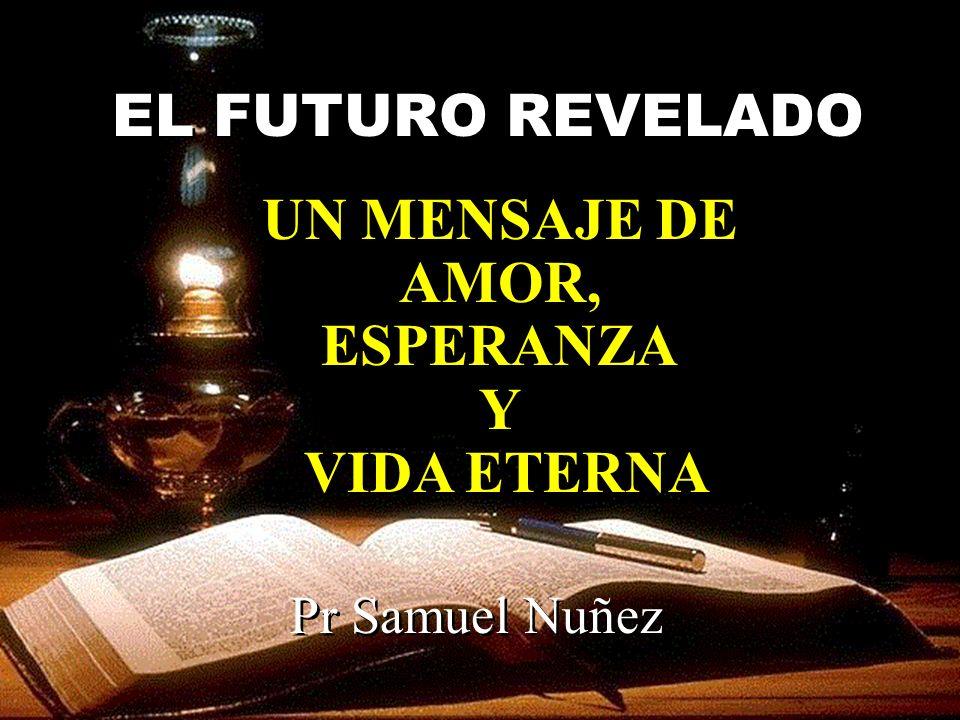 EL FUTURO REVELADO UN MENSAJE DE AMOR, ESPERANZA Y VIDA ETERNA UN MENSAJE DE AMOR, ESPERANZA Y VIDA ETERNA Pr Samuel Nuñez