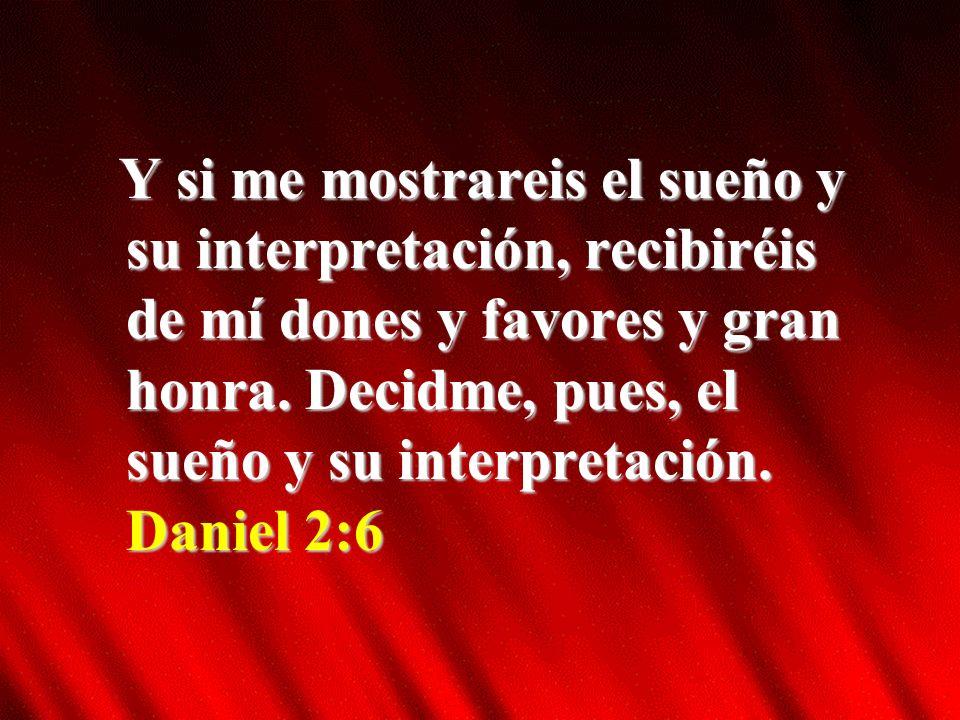Y si me mostrareis el sueño y su interpretación, recibiréis de mí dones y favores y gran honra.
