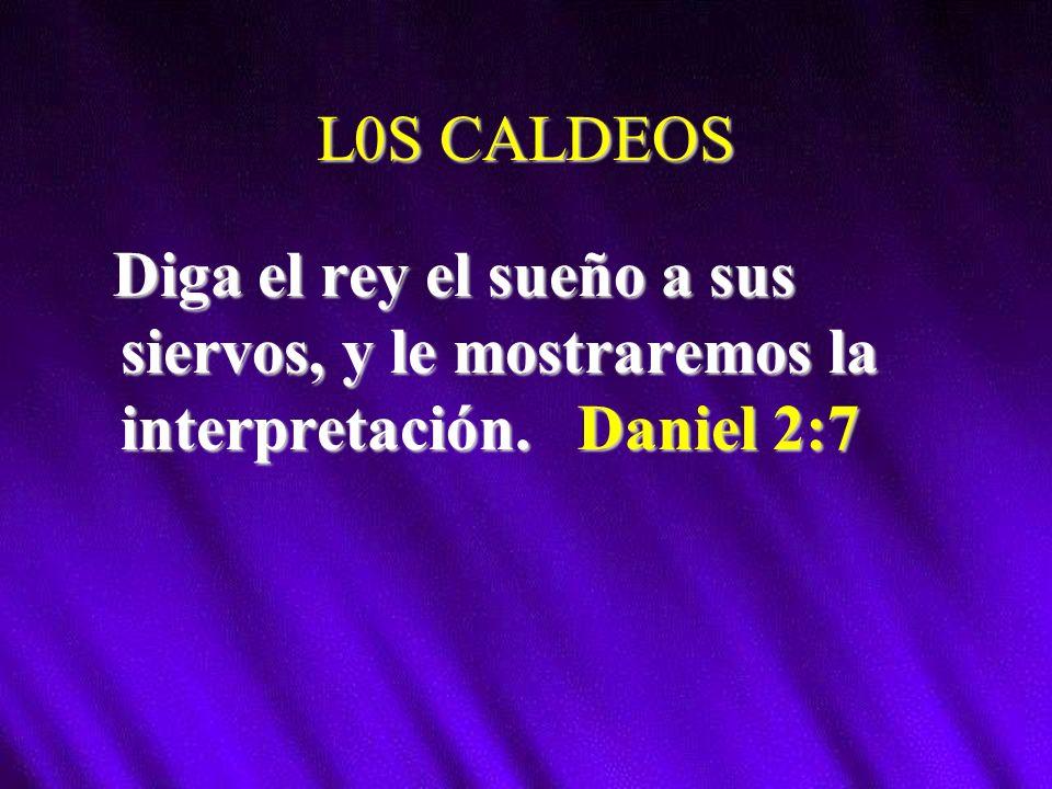 L0S CALDEOS Diga el rey el sueño a sus siervos, y le mostraremos la interpretación. Daniel 2:7