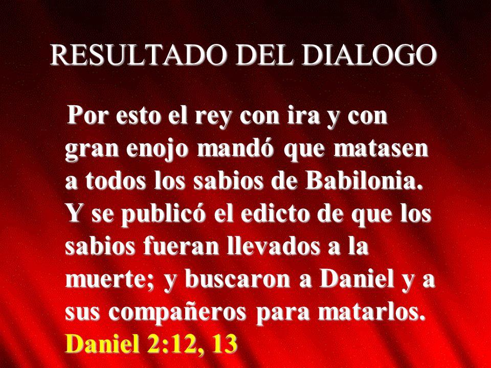 RESULTADO DEL DIALOGO Por esto el rey con ira y con gran enojo mandó que matasen a todos los sabios de Babilonia.