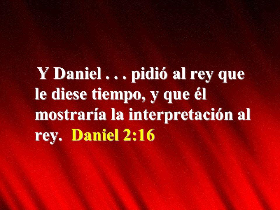 Y Daniel...pidió al rey que le diese tiempo, y que él mostraría la interpretación al rey.