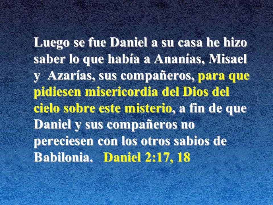 Luego se fue Daniel a su casa he hizo saber lo que había a Ananías, Misael y Azarías, sus compañeros, para que pidiesen misericordia del Dios del cielo sobre este misterio, a fin de que Daniel y sus compañeros no pereciesen con los otros sabios de Babilonia.