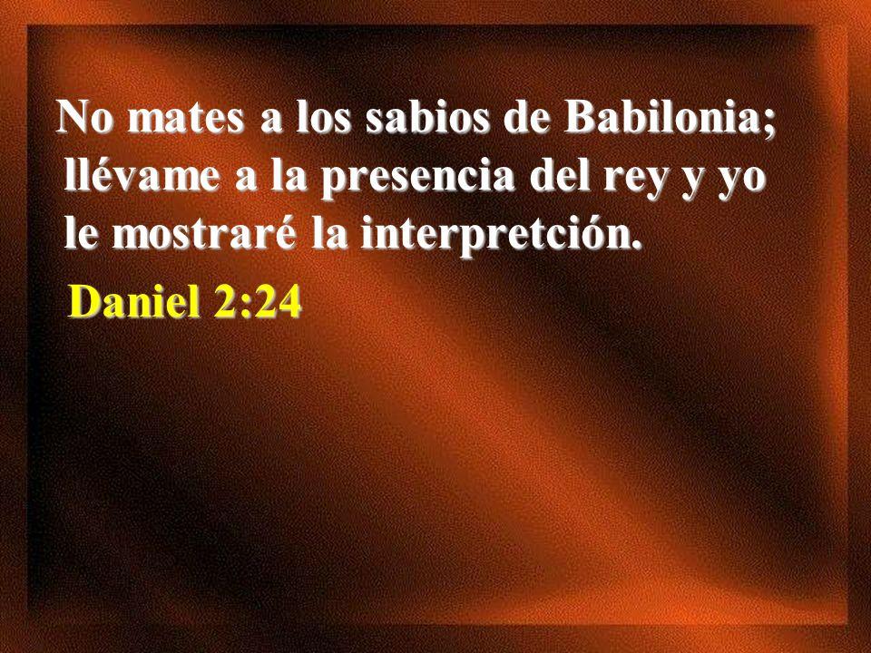 No mates a los sabios de Babilonia; llévame a la presencia del rey y yo le mostraré la interpretción.