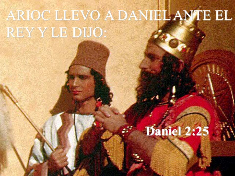 Daniel 2:25 ARIOC LLEVO A DANIEL ANTE EL REY Y LE DIJO: