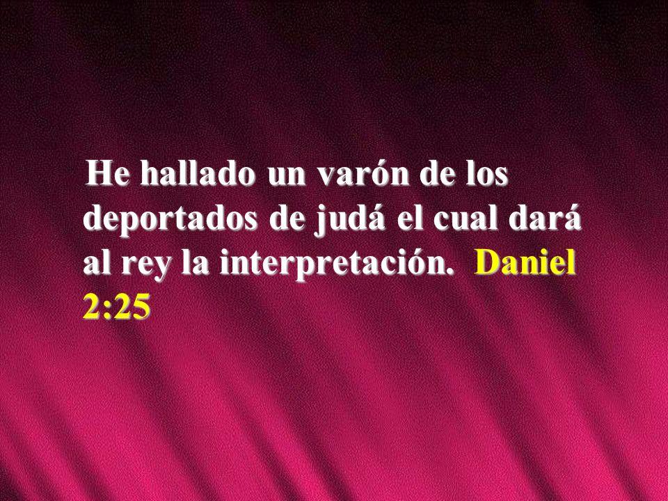 He hallado un varón de los deportados de judá el cual dará al rey la interpretación. Daniel 2:25