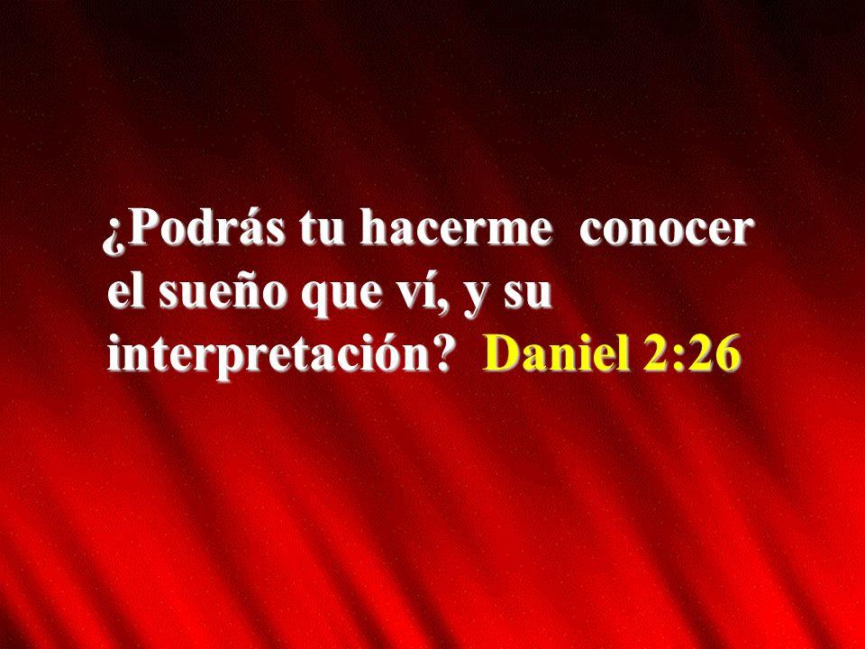 ¿Podrás tu hacerme conocer el sueño que ví, y su interpretación? Daniel 2:26
