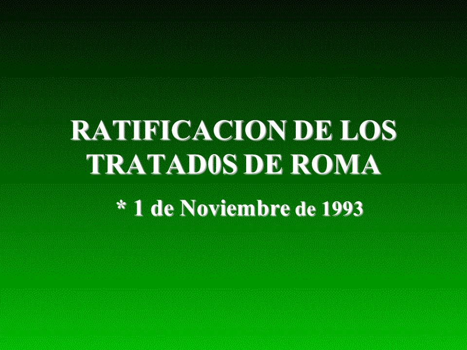 RATIFICACION DE LOS TRATAD0S DE ROMA * 1 de Noviembre de 1993