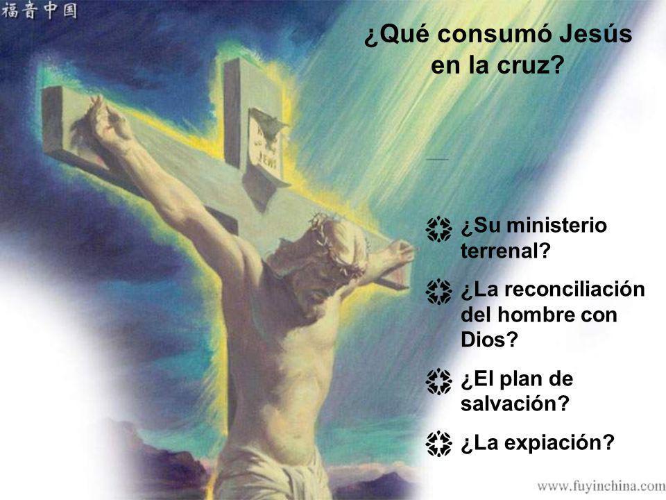 ¿Qué consumó Jesús en la cruz? ¿Su ministerio terrenal? ¿La reconciliación del hombre con Dios? ¿El plan de salvación? ¿La expiación?