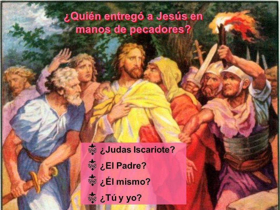 ¿Quién entregó a Jesús en manos de pecadores? ¿Quién entregó a Jesús en manos de pecadores? ¿Judas Iscariote? ¿El Padre? ¿Él mismo? ¿Tú y yo?