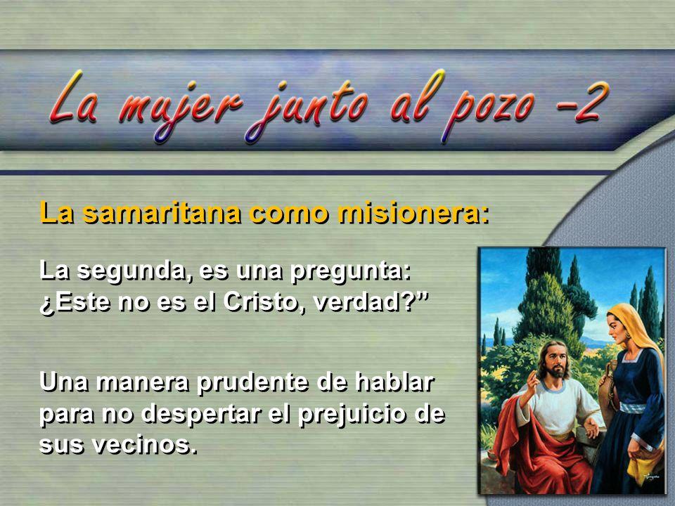 La samaritana como misionera: La segunda, es una pregunta: ¿Este no es el Cristo, verdad? Una manera prudente de hablar para no despertar el prejuicio