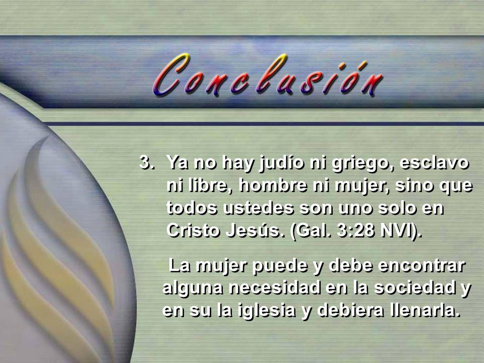 3.Ya no hay judío ni griego, esclavo ni libre, hombre ni mujer, sino que todos ustedes son uno solo en Cristo Jesús. (Gal. 3:28 NVI). La mujer puede y