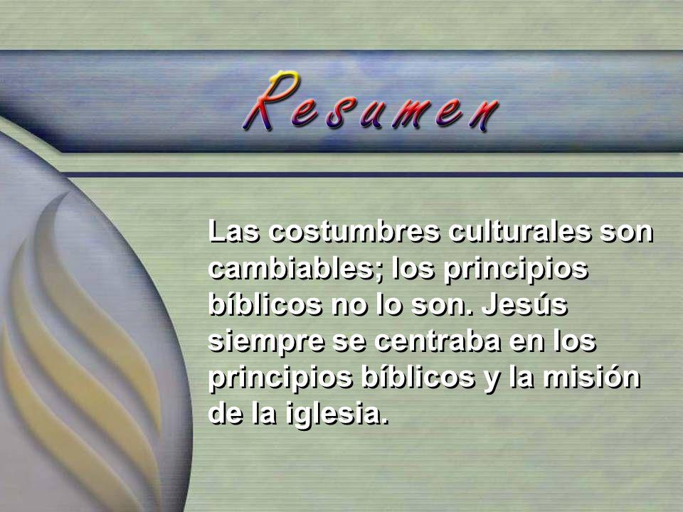 Las costumbres culturales son cambiables; los principios bíblicos no lo son. Jesús siempre se centraba en los principios bíblicos y la misión de la ig