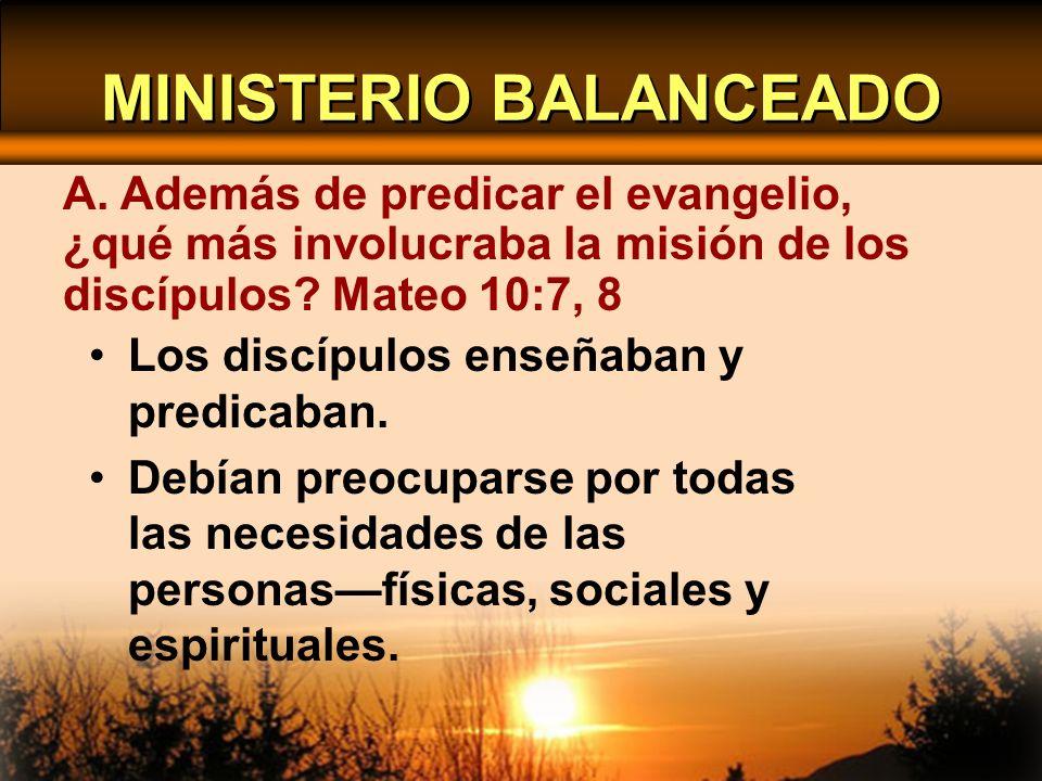 MINISTERIO BALANCEADO Los discípulos enseñaban y predicaban. Debían preocuparse por todas las necesidades de las personasfísicas, sociales y espiritua