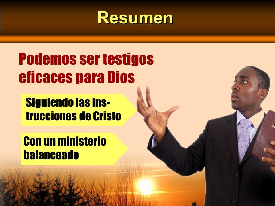 Resumen Podemos ser testigos eficaces para Dios Siguiendo las ins- trucciones de Cristo Con un ministerio balanceado