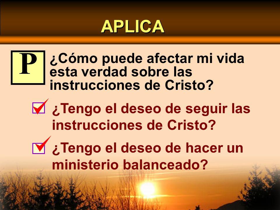 APLICA ¿Cómo puede afectar mi vida esta verdad sobre las instrucciones de Cristo? ¿Tengo el deseo de seguir las instrucciones de Cristo? ¿Tengo el des