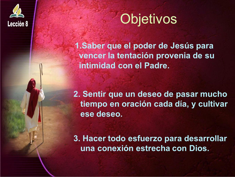 Objetivos 1.Saber que el poder de Jesús para vencer la tentación provenia de su intimidad con el Padre.