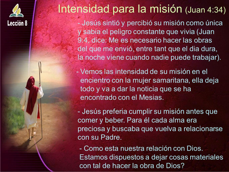 Intensidad para la misión (Juan 4:34) -Vemos las intensidad de su misión en el encientro con la mujer samaritana, ella deja todo y va a dar la noticia que se ha encontrado con el Mesias.