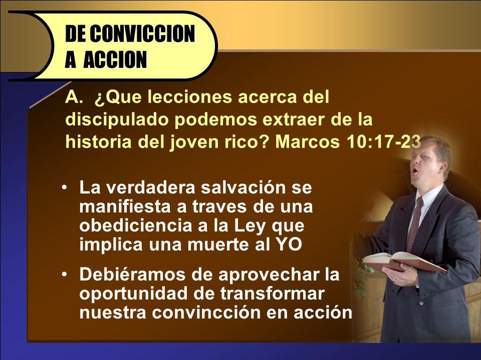 A. ¿Que lecciones acerca del discipulado podemos extraer de la historia del joven rico? Marcos 10:17-23 DE CONVICCION A ACCION La verdadera salvación