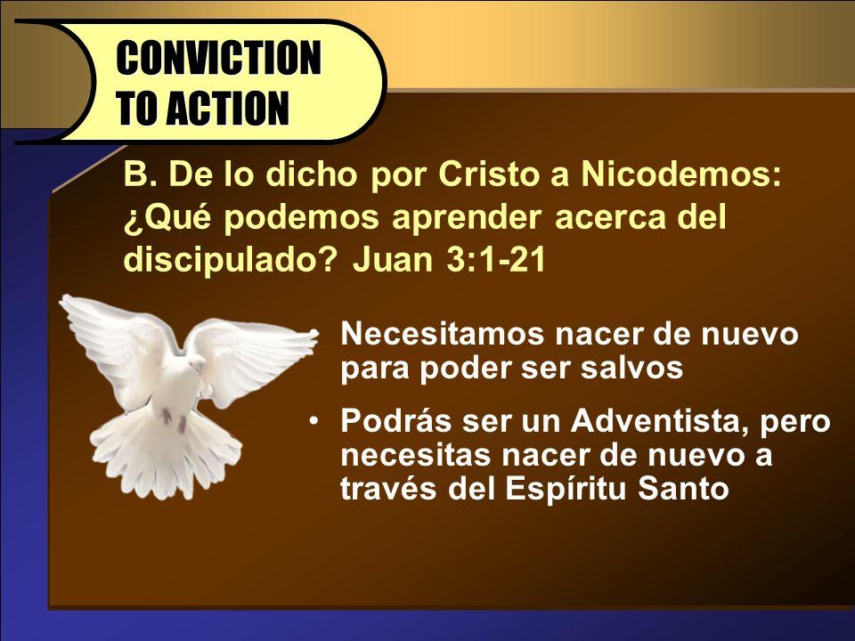 B. De lo dicho por Cristo a Nicodemos: ¿Qué podemos aprender acerca del discipulado? Juan 3:1-21 CONVICTION TO ACTION Necesitamos nacer de nuevo para