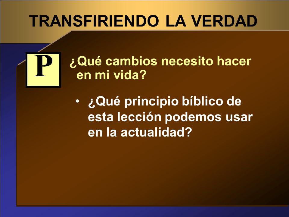 TRANSFIRIENDO LA VERDAD ¿Qué cambios necesito hacer en mi vida? ¿Qué principio bíblico de esta lección podemos usar en la actualidad? P