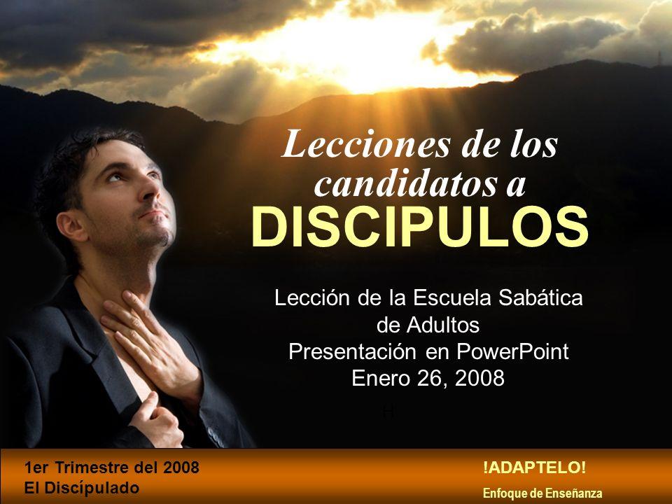 H Lecciones de los candidatos a DISCIPULOS Lección de la Escuela Sabática de Adultos Presentación en PowerPoint Enero 26, 2008 1er Trimestre del 2008
