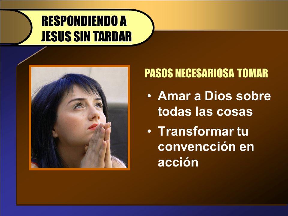 Amar a Dios sobre todas las cosas Transformar tu convencción en acción PASOS NECESARIOSA TOMAR RESPONDIENDO A JESUS SIN TARDAR