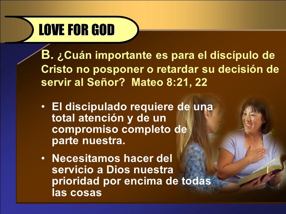B. ¿Cuán importante es para el discípulo de Cristo no posponer o retardar su decisión de servir al Señor? Mateo 8:21, 22 LOVE FOR GOD El discipulado r